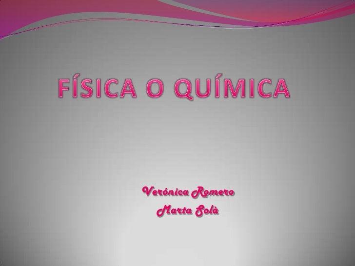 FÍSICA O QUÍMICA<br />Verónica Romero <br />Marta Solà<br />