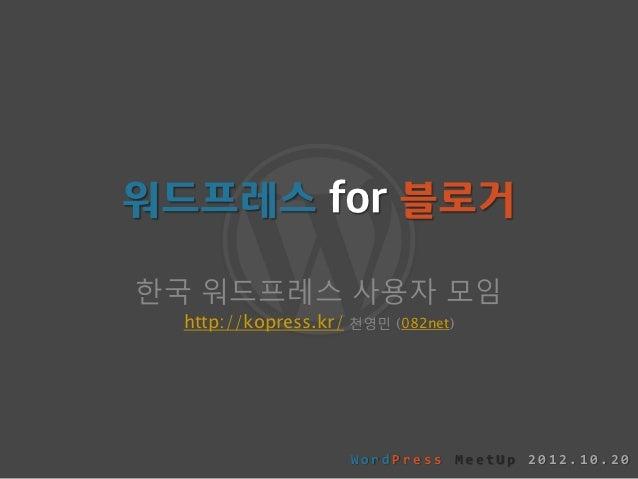 워드프레스 for 블로거한국 워드프레스 사용자 모임  http://kopress.kr/   천영민 (082net)                       WordPress MeetUp 2012.10.20