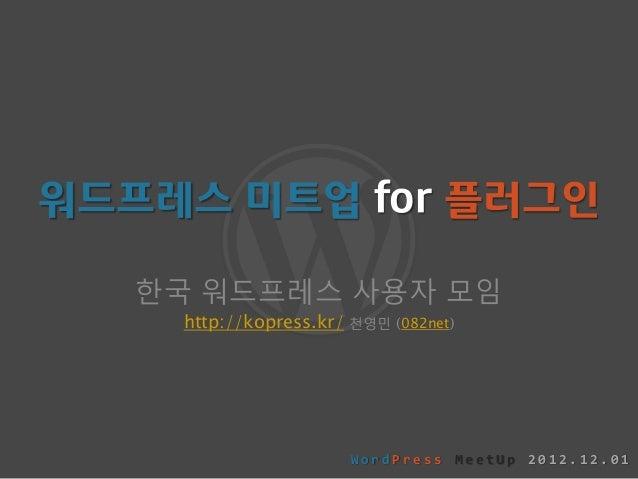 워드프레스 미트업 for 플러그인   한국 워드프레스 사용자 모임    http://kopress.kr/   천영민 (082net)                         WordPress MeetUp 2012.12...