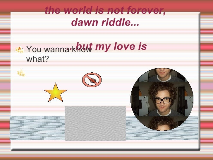 the world is not forever,  dawn riddle...  ...but my love is <ul><li>You wanna know what? </li></ul>