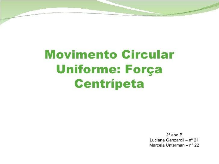 Movimento Circular Uniforme: Força Centrípeta 2º ano B Luciana Ganzaroli – nº 21 Marcela Unterman – nº 22