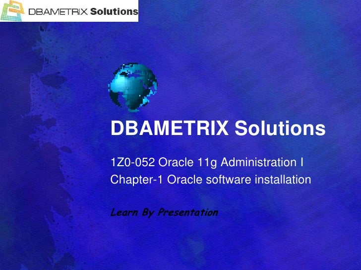 DBAMETRIX Solutions<br />1Z0-052 Oracle 11g Administration I<br />Chapter-1 Oracle software installation<br />Learn By Pre...