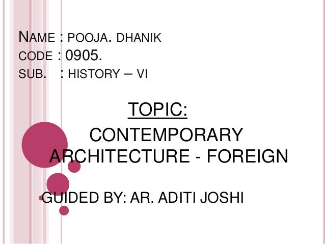 NAME : POOJA. DHANIK CODE : 0905. SUB. : HISTORY – VI TOPIC: CONTEMPORARY ARCHITECTURE - FOREIGN GUIDED BY: AR. ADITI JOSHI