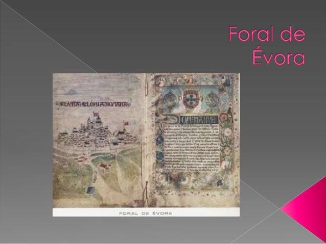 O primeiro Foral de Évora, é datado de 1166, segundo a opinião de especialistas, embora a sua data cause alguma discussão,...