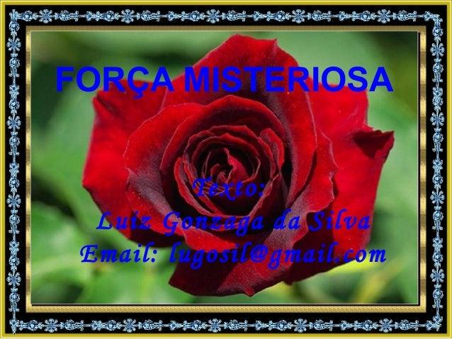 Texto:Luiz Gonzaga da SilvaEmail: lugosil@gmail.comFORÇA MISTERIOSA
