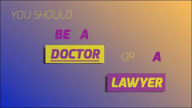 YOU SHOULD BE A DOCTOR OR A LAWYER