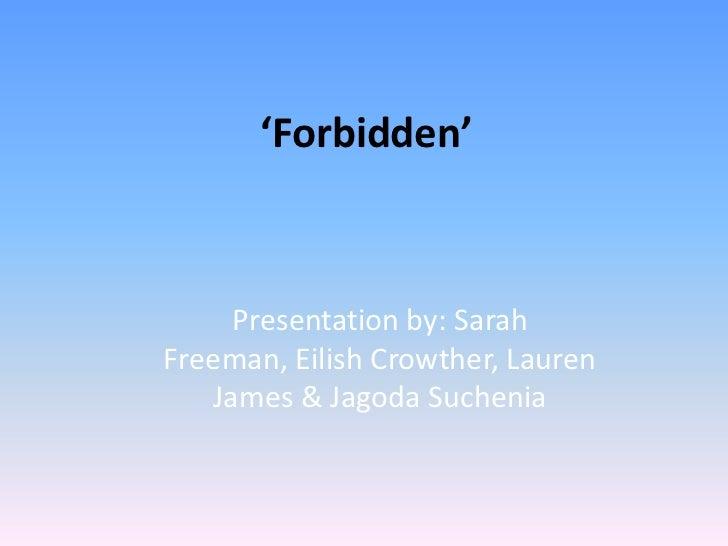 'Forbidden'<br />Presentation by: Sarah Freeman, Eilish Crowther, Lauren James & Jagoda Suchenia<br />