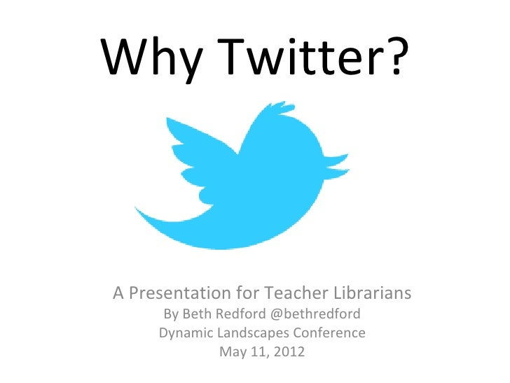 Why Twitter?A Presentation for Teacher Librarians     By Beth Redford @bethredford     Dynamic Landscapes Conference      ...