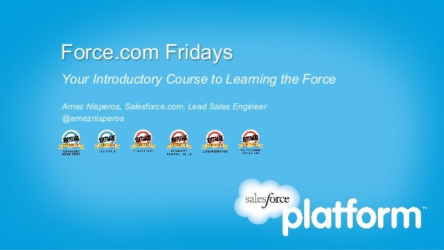 Force.com Fridays Your Introductory Course to Learning the Force Arnez Nisperos, Salesforce.com, Lead Sales Engineer @arne...