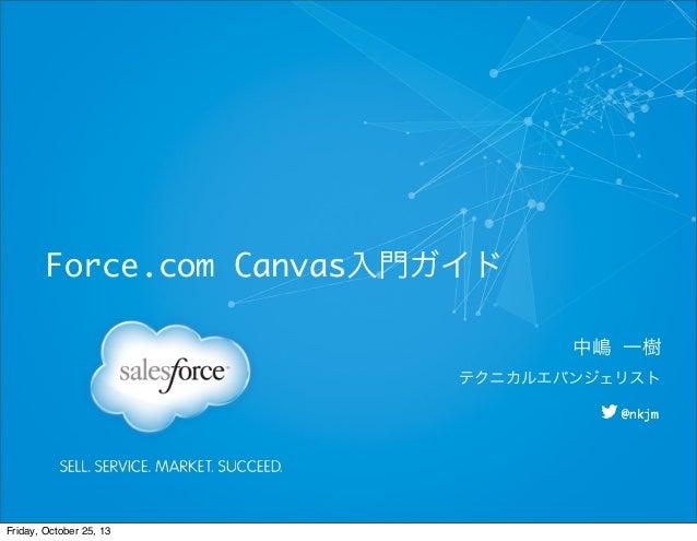Force.com Canvas入門ガイド 中嶋 一樹 テクニカルエバンジェリスト @nkjm  Friday, October 25, 13