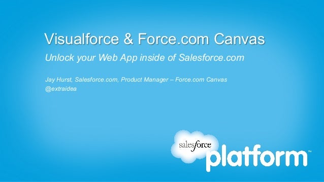 Visualforce & Force.com CanvasUnlock your Web App inside of Salesforce.comJay Hurst, Salesforce.com, Product Manager – For...