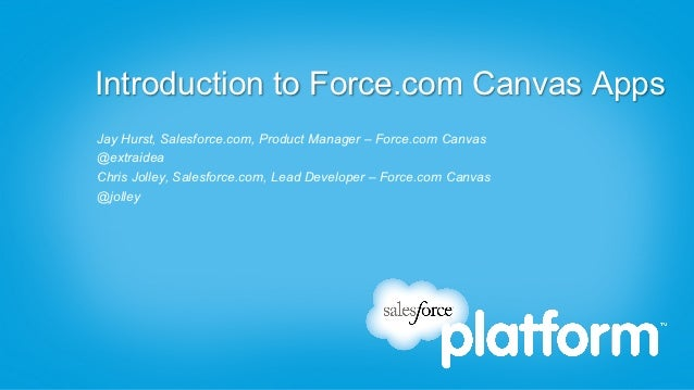 Introduction to Force.com Canvas AppsJay Hurst, Salesforce.com, Product Manager – Force.com Canvas@extraideaChris Jolley, ...
