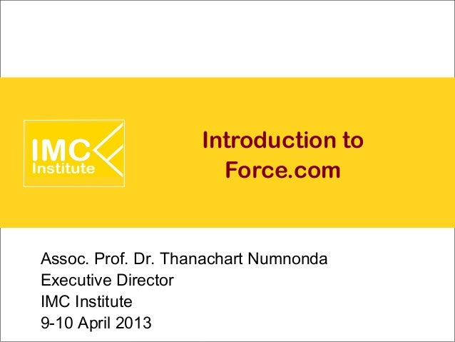 Introduction to                      Force.comAssoc. Prof. Dr. Thanachart NumnondaExecutive DirectorIMC Institute9-10 Apri...