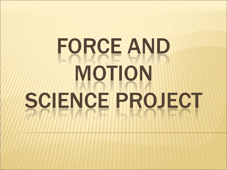 force and motion projects Physical science: force and motion prior to entering kindergarten they think of forces as active pushes and pulls that are needed to scientific experiments for the next 2 lessons lesson 2: pushes and pulls.