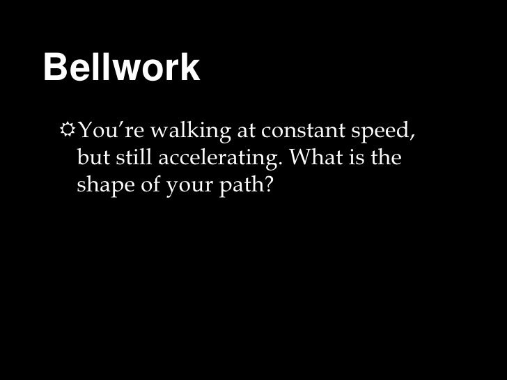 Bellwork <br />You're walking at constant speed, but still accelerating. What is the shape of your path? <br />