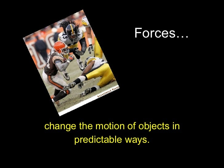 Forces… change the motion of objects in predictable ways.