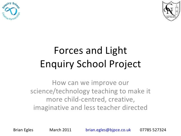 Forces and Light Enquiry School Project How can we improve our science/technology teaching to make it more child-centred, ...