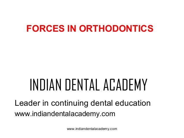 FORCES IN ORTHODONTICS  INDIAN DENTAL ACADEMY Leader in continuing dental education www.indiandentalacademy.com www.indian...