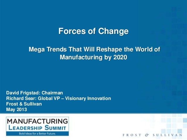 Forces of Change Mega Trends That Will Reshape the World of Manufacturing by 2020  David Frigstad: Chairman Richard Sear: ...
