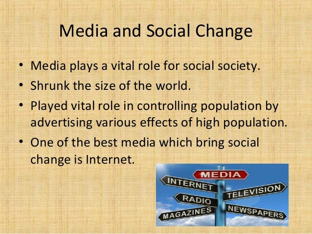 role of media in social change The process of changing from a manual labor force to a technology driven labor force in which machines play a large role  social attachments  social change by.