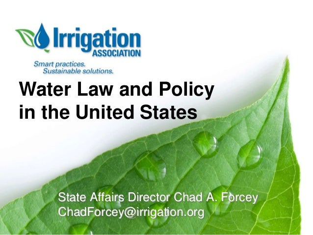 Water Law and Policy in the United States  State Affairs Director Chad A. Forcey ChadForcey@irrigation.org