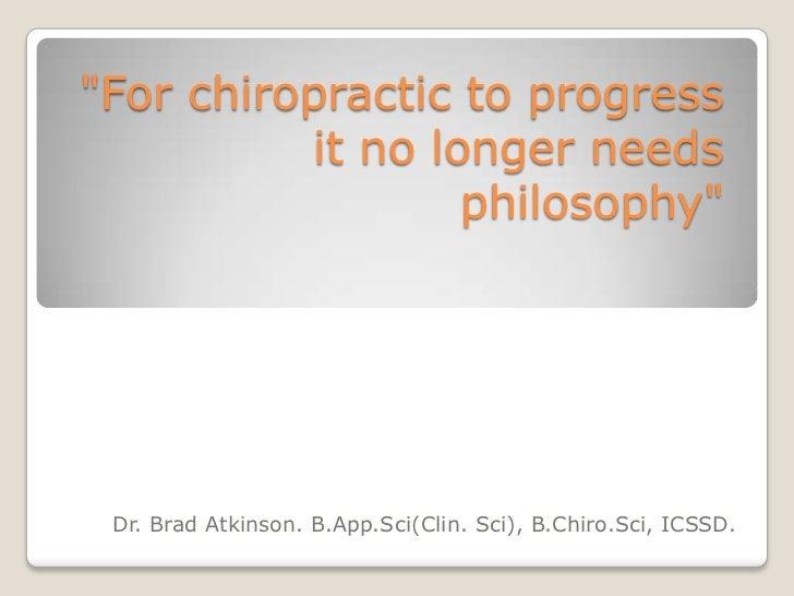 """For chiropractic to progress          it no longer needs                  philosophy"" Dr. Brad Atkinson. B.App.Sci(Clin. ..."