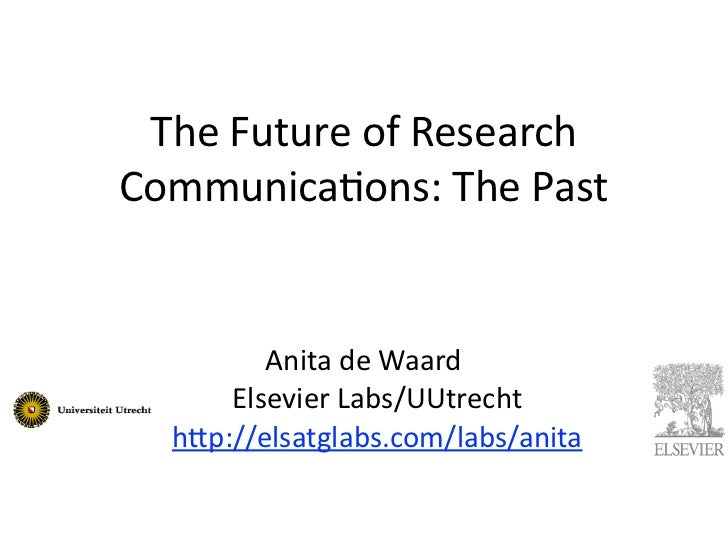 The	  Future	  of	  Research	  Communica3ons:	  The	  Past          Anita	  de	  Waard	         Elsevier	  Labs/UUtrecht  ...