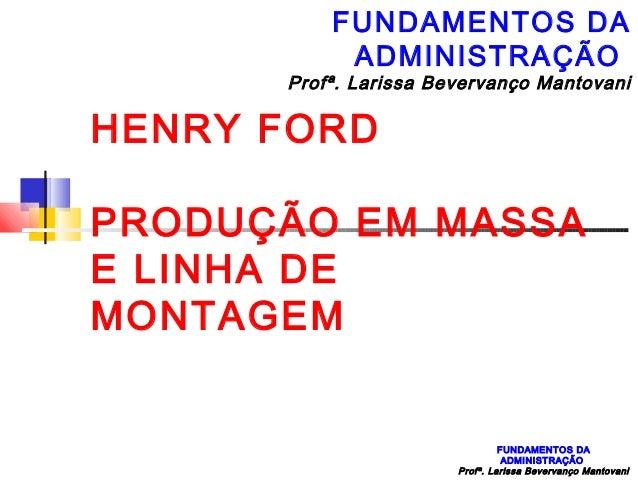 FUNDAMENTOS DA           ADMINISTRAÇÃO      Profª. Larissa Bevervanço MantovaniHENRY FORDPRODUÇÃO EM MASSAE LINHA DEMONTA...