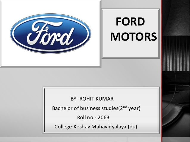 FORD MOTORS BY- ROHIT KUMAR Bachelor of business studies(2nd year) Roll no.- 2063 College-Keshav Mahavidyalaya (du)