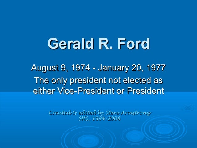 Gerald R. FordGerald R. Ford August 9, 1974 - January 20, 1977August 9, 1974 - January 20, 1977 The only president not ele...