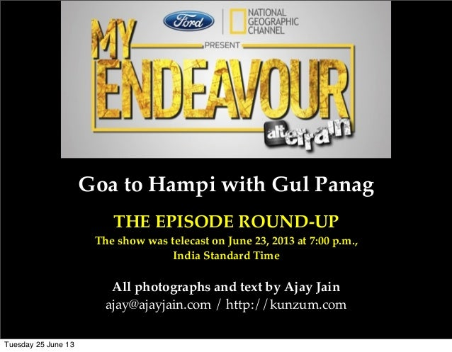Goa to Hampi with Gul PanagTHE EPISODE ROUND-UPThe show was telecast on June 23, 2013 at 7:00 p.m.,India Standard TimeAll ...