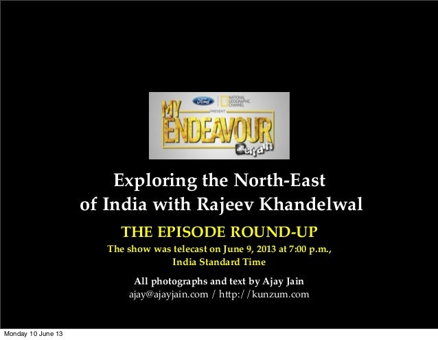 Exploring the North-Eastof India with Rajeev KhandelwalTHE EPISODE ROUND-UPThe show was telecast on June 9, 2013 at 7:00 p...