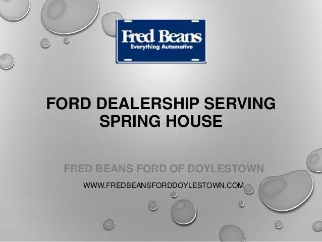 FORD DEALERSHIP SERVING SPRING HOUSE FRED BEANS FORD OF DOYLESTOWN WWW.FREDBEANSFORDDOYLESTOWN.COM