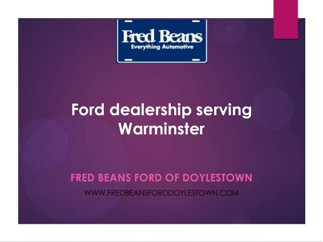 Ford dealership serving Warminster FRED BEANS FORD OF DOYLESTOWN WWW.FREDBEANSFORDDOYLESTOWN.COM