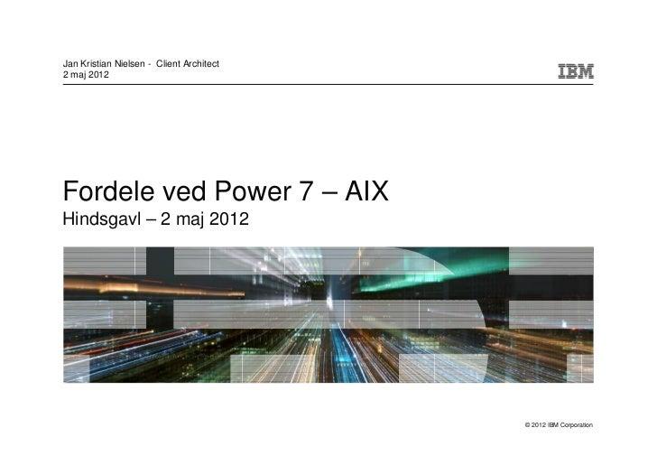 Jan Kristian Nielsen - Client Architect2 maj 2012Fordele ved Power 7 – AIXHindsgavl – 2 maj 2012                          ...