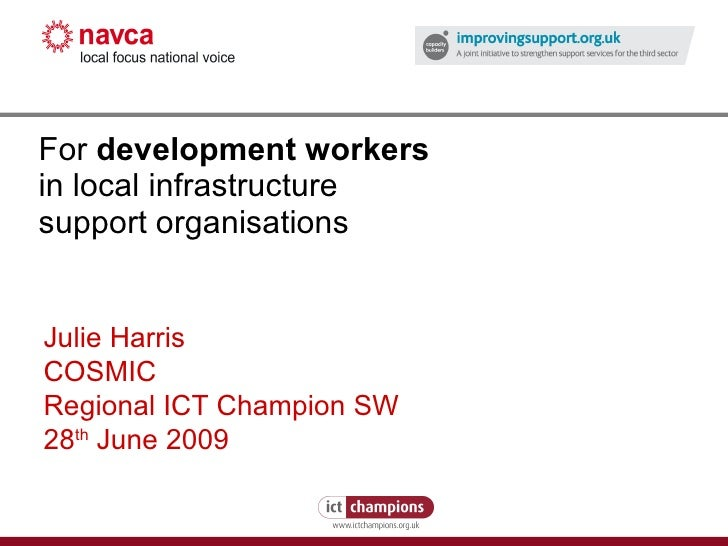 For  development workers   in local infrastructure support organisations Julie Harris COSMIC Regional ICT Champion SW 28 t...