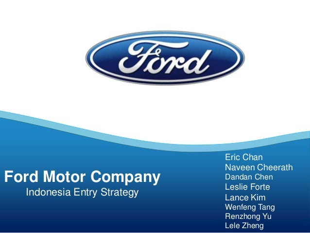 Ford Motor Company Indonesia Entry Strategy Eric Chan Naveen Cheerath Dandan Chen Leslie Forte Lance Kim Wenfeng Tang Renz...