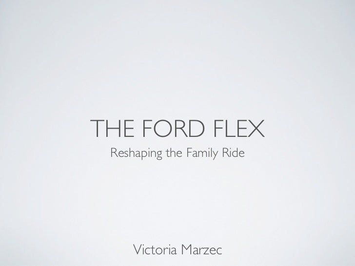 THE FORD FLEX Reshaping the Family Ride     Victoria Marzec