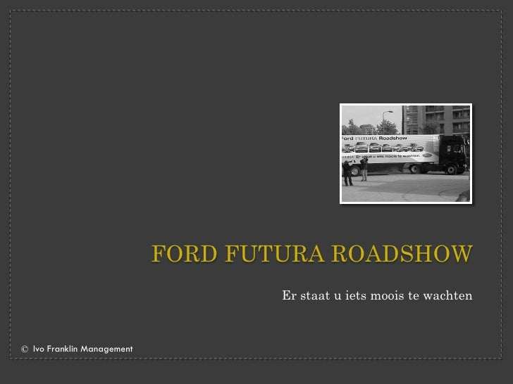FORD FUTURA ROADSHOW                                     Er staat u iets moois te wachten    © Ivo Franklin Management