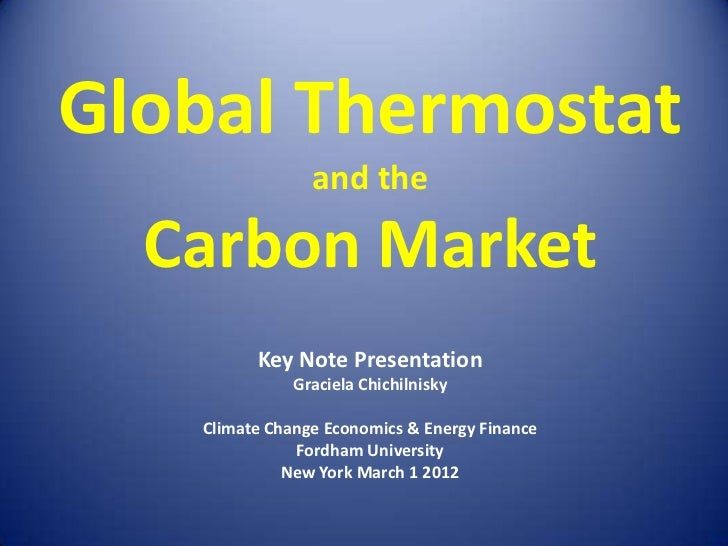 Global Thermostat                and the  Carbon Market         Key Note Presentation              Graciela Chichilnisky  ...