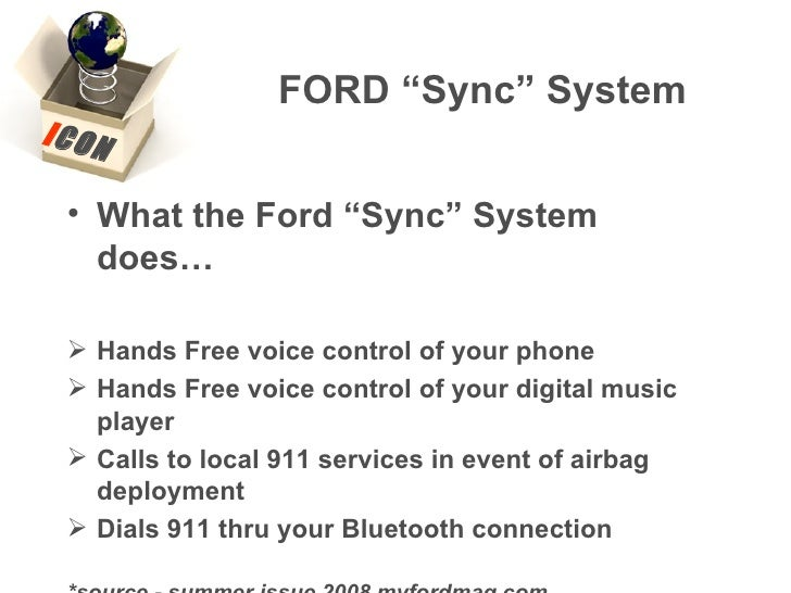 "FORD ""Sync"" System <ul><li>What the Ford ""Sync"" System does… </li></ul><ul><li>Hands Free voice control of your phone </li..."