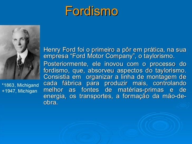 """Fordismo Henry Ford foi o primeiro a pôr em prática, na sua empresa """"Ford Motor Company"""", o taylorismo.  Posteriormente, e..."""