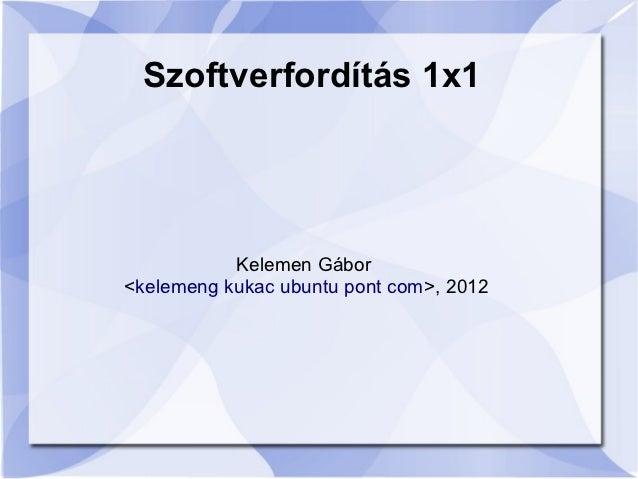 Szoftverfordítás 1x1           Kelemen Gábor<kelemeng kukac ubuntu pont com>, 2012