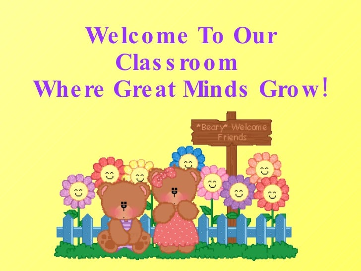 Welcome To Our       Classroom Where Great Minds Grow!