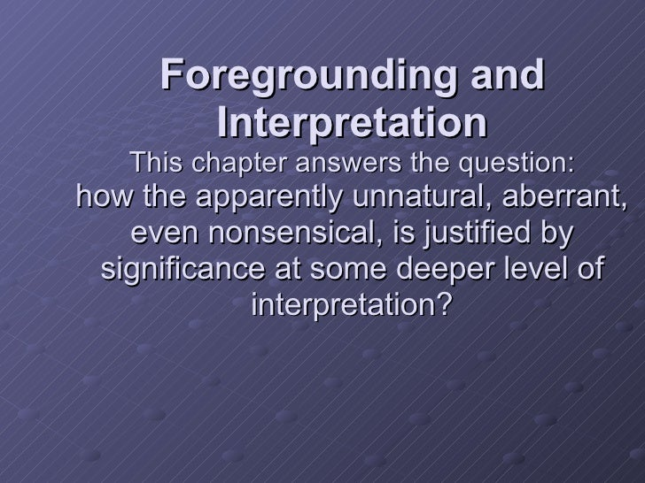 Foregrounding and Interpretation This chapter answers the question: how the apparently unnatural, aberrant, even nonsensic...
