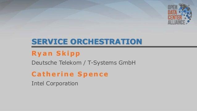 SERVICE ORCHESTRATIONRyan SkippDeutsche Telekom / T-Systems GmbHCatherine SpenceIntel Corporation