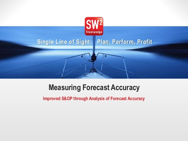 1© 2014 Steelwedge Software, Inc. Confidential. Single Line of Sight: Plan, Perform, Profit Measuring Forecast Accuracy Im...