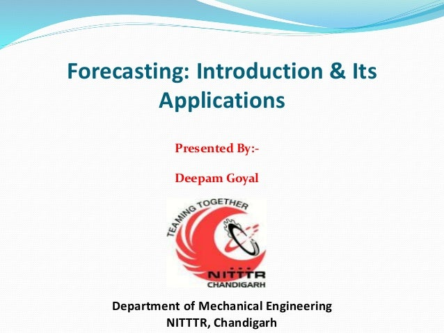 Forecasting: Introduction & Its Applications Department of Mechanical Engineering NITTTR, Chandigarh Presented By:- Deepam...