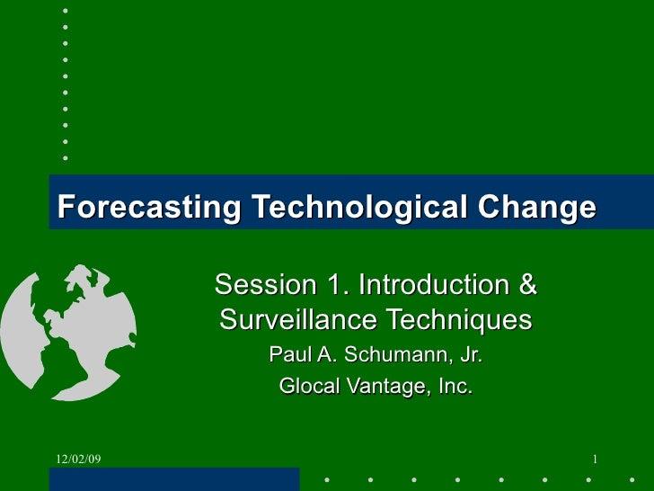 Forecasting Technological Change Session 1. Introduction & Surveillance Techniques Paul A. Schumann, Jr. Glocal Vantage, I...