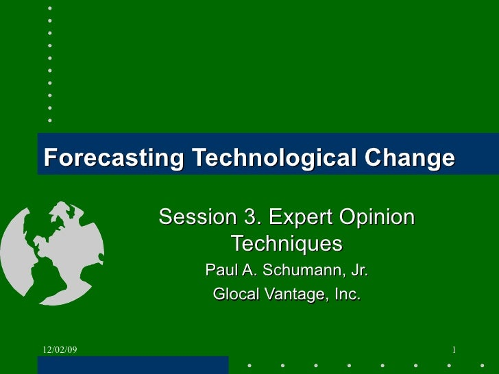 Forecasting Technological Change Session 3. Expert Opinion Techniques Paul A. Schumann, Jr. Glocal Vantage, Inc. 06/07/09